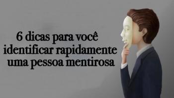 6 DICAS PARA VOCÊ RECONHECER RAPIDAMENTE UM MENTIROSO