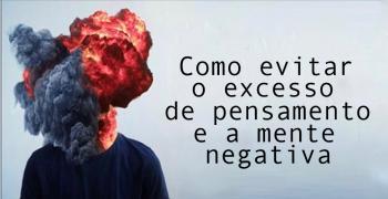Como controlar o excesso de pensamento e evitar a mente negativa